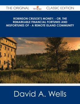 Robinson Crusoe's Money; - or, The Remarkable Financial Fortunes and Misfortunes of - a Remote Island Community - The Original Classic Edition
