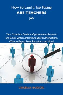 How to Land a Top-Paying ABE teachers Job: Your Complete Guide to Opportunities, Resumes and Cover Letters, Interviews, Salaries, Promotions, What to Expect From Recruiters and More