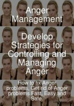 Anger Management - Develop Strategies for Controlling and Managing Anger. How to fix Anger problems, Get rid of Anger problems Fast, Easy and Safe.