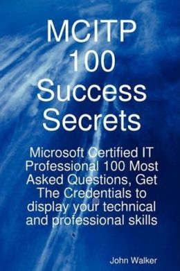 MCITP 100 Success Secrets - Microsoft Certified IT Professional 100 Most Asked Questions, Get The Credentials to display your technical and professional skills