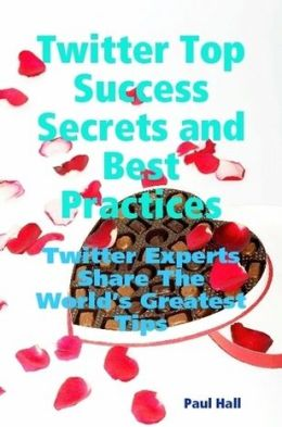 Twitter Top Success Secrets and Best Practices: Twitter Experts Share The World's Greatest Tips