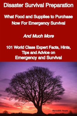 Disaster Survival Preparation - What Food and Supplies to Purchase Now For Emergency Survival - And Much More - 101 World Class Expert Facts, Hints, Tips and Advice on Survival and Emergency