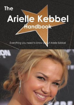The Arielle Kebbel Handbook - Everything You Need to Know about Arielle Kebbel