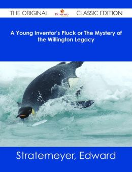 A Young Inventor's Pluck or The Mystery of the Willington Legacy - The Original Classic Edition