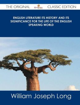 English Literature Its History and Its Significance for the Life of the English Speaking World - The Original Classic Edition