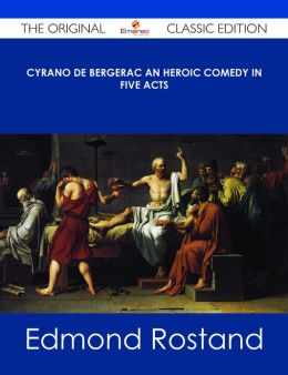 Cyrano de Bergerac An Heroic Comedy in Five Acts - The Original Classic Edition