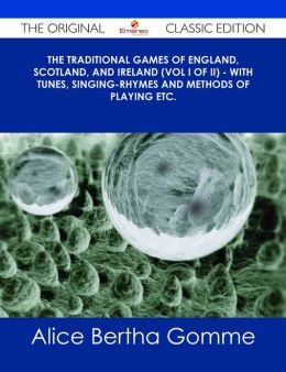 The Traditional Games of England, Scotland, and Ireland (Vol I of II) - With Tunes, Singing-Rhymes and Methods of Playing etc. - The Original Classic Edition