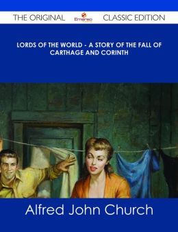 Lords of the World - A story of the fall of Carthage and Corinth - The Original Classic Edition
