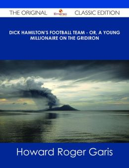 Dick Hamilton's Football Team - Or, A Young Millionaire On The Gridiron - The Original Classic Edition
