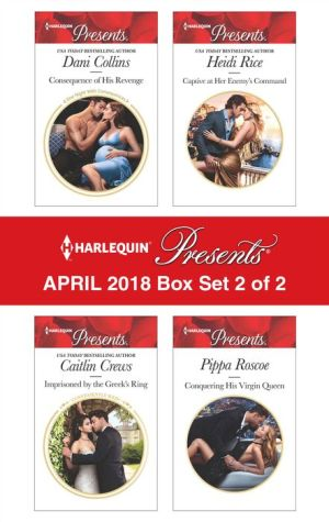 Harlequin Presents April 2018 - Box Set 2 of 2: Consequence of His Revenge\Imprisoned by the Greek's Ring\Captive at Her Enemy's Command\Conquering His Virgin Queen
