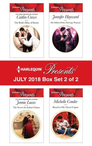 Harlequin Presents July 2018 - Box Set 2 of 2: The Bride's Baby of Shame¥The Secret the Italian Claims¥His Million-Dollar Marriage Proposal¥Bound to Her Desert Captor