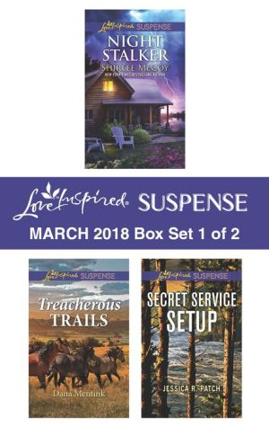 Harlequin Love Inspired Suspense March 2018 - Box Set 1 of 2: Night Stalker\Treacherous Trails\Secret Service Setup