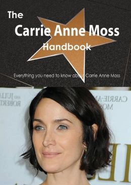 The Carrie Anne Moss Handbook - Everything You Need to Know about Carrie Anne Moss