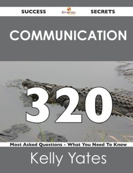 Communication 320 Success Secrets - 320 Most Asked Questions on Communication - What You Need to Know