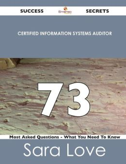 Certified Information Systems Auditor 73 Success Secrets - 73 Most Asked Questions on Certified Information Systems Auditor - What You Need to Know