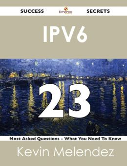 Ipv6 23 Success Secrets - 23 Most Asked Questions on Ipv6 - What You Need to Know