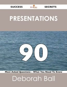 Presentations 90 Success Secrets - 90 Most Asked Questions On Presentations - What You Need To Know