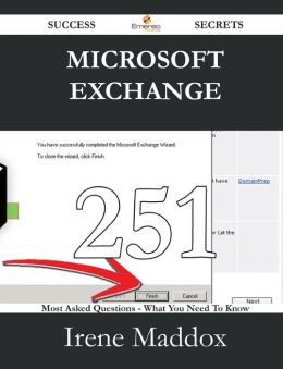 Microsoft Exchange 251 Success Secrets - 251 Most Asked Questions on Microsoft Exchange - What You Need to Know