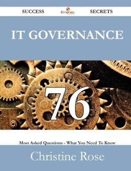 It Governance 76 Success Secrets - 76 Most Asked Questions on It Governance - What You Need to Know