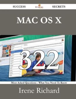 Mac OS X 322 Success Secrets - 322 Most Asked Questions on Mac OS X - What You Need to Know