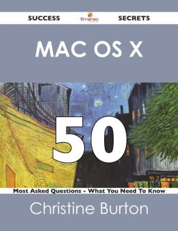 Mac OS X 50 Success Secrets - 50 Most Asked Questions On Mac OS X - What You Need To Know