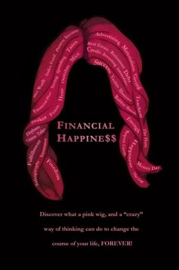 Financial Happine$$: Discover What a Pink Wig, and a Crazy Way of Thinking Can Do to Change the Course of Your Life, Forever!
