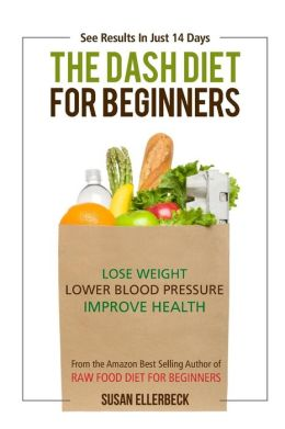 Dash Diet For Beginners: Lose Weight, Lower Blood Pressure, and Improve Your Health