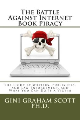 The Battle Against Internet Book Piracy: How Writers and Publishers Are Fighting Back and What You Can Do If a Victim
