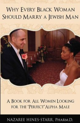 Why Every Black Woman Should Marry a Jewish Man: A Book For All Women Looking For the Perfect