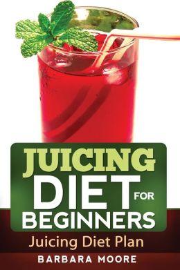 Juicing Diet For Beginners: Juicing Diet Plan