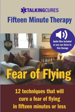 Fear of Flying - Fifteen Minute Tharapy: 12 techniques that will cure a fear of flying in fifteen minutes or less