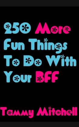 250 More Fun Things To Do With Your BFF