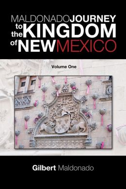 MALDONADO JOURNEY to the KINGDOM of NEW MEXICO: Volume One