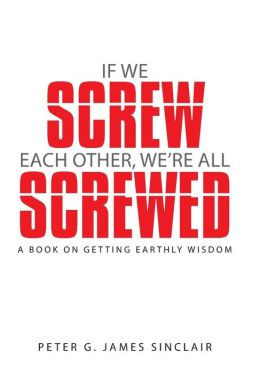 If We Screw Each Other, We're All Screwed: A Book on Getting Earthly Wisdom