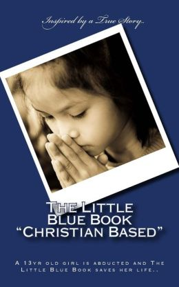 The Little Blue Book Christian Based: A 13yr Old Girl Is Abducted and the Little Blue Book Saves Her Life