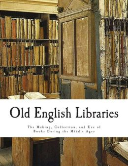 Old English Libraries: The Making, Collection, and Use of Books During the Middle Ages