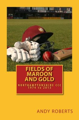 Fields of Maroon and Gold: A Gentle Ramble Through Northamptonshire Cricket