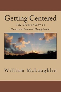 Getting Centered: The Master Key to Unconditional Happiness