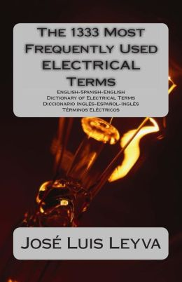 The 1333 Most Frequently Used Electrical Terms: English-Spanish-English Dictionary of Electrical Terms - Diccionario Ingles-Espanol-Ingles - Terminos