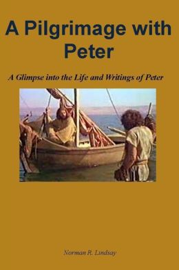 A Pilgrimage with Peter: A Glimpse into the Life and Writings of Peter