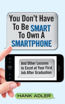 You Don't Have to Be Smart to Own a Smartphone: And Other Lessons to Excel at Your First Job After Graduation