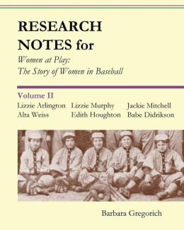 Research Notes for Women at Play: The Story of Women in Baseball: Lizzie Arlington, Alta Weiss, Lizzie Murphy, Edith Houghton, Jackie Mitchell, Babe D