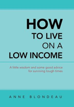 How to Live on a Low Income: A Little Wisdom and Some Good Advice for Surviving Tough Times