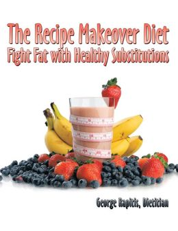 The Recipe Makeover Diet: Fight Fat with Healthy Substitutions