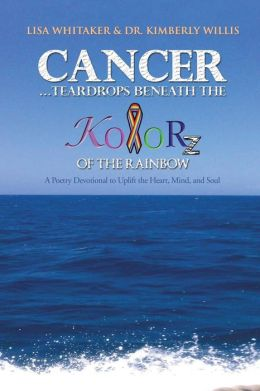 Cancer...Teardrops Beneath the Kolorz of the Rainbow: Poetry to Uplift the Heart, Mind, and Soul