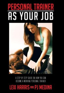 Personal Trainer as Your Job: A Step by Step Guide on How You Can Become a Working Personal Trainer