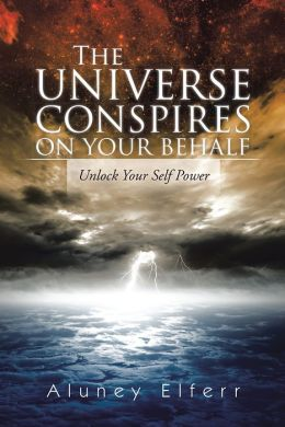 The Universe Conspires on Your Behalf: Unlock Your Self Power