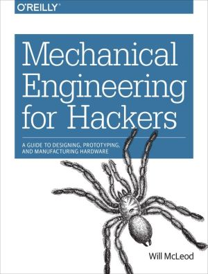 Mechanical Engineering for Hackers: A Guide to Designing, Prototyping, and Manufacturing Hardware