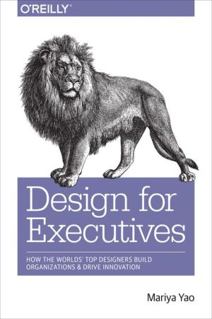 Design for Executives: How the World's Top Designers Build Organizations and Drive Innovation