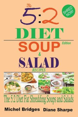 The 5: 2 Diet Soup and Salad Recipes: Fat Shredding 5:2 Diet Recipes to Help You Lose Weight Faster and Stay Healthy (Fast Di